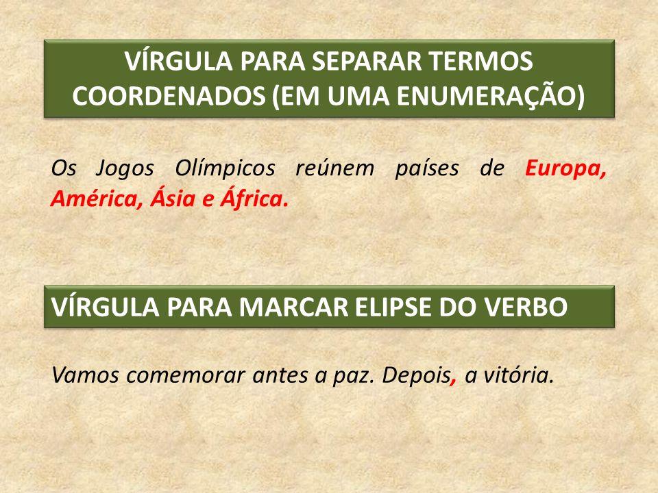 Os Jogos Olímpicos reúnem países de Europa, América, Ásia e África. Vamos comemorar antes a paz. Depois, a vitória. VÍRGULA PARA SEPARAR TERMOS COORDE