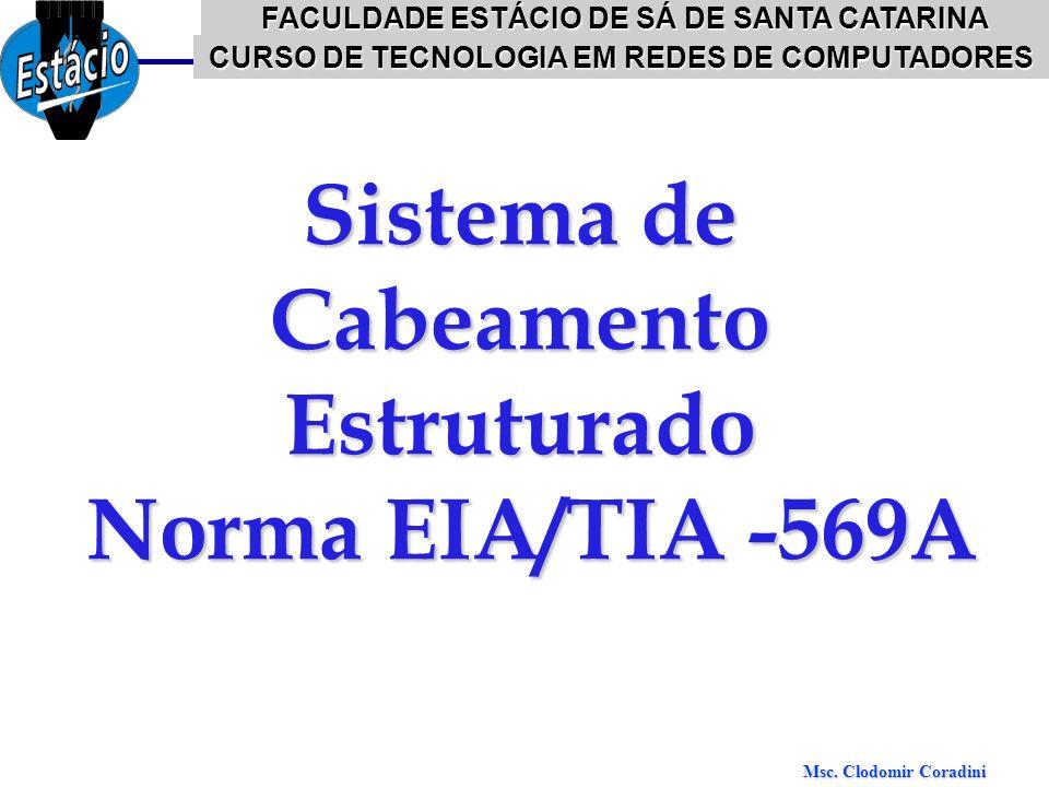 Msc. Clodomir Coradini EIA/TIA-569 Sistema de Cabeamento Estruturado Norma EIA/TIA -569A FACULDADE ESTÁCIO DE SÁ DE SANTA CATARINA CURSO DE TECNOLOGIA