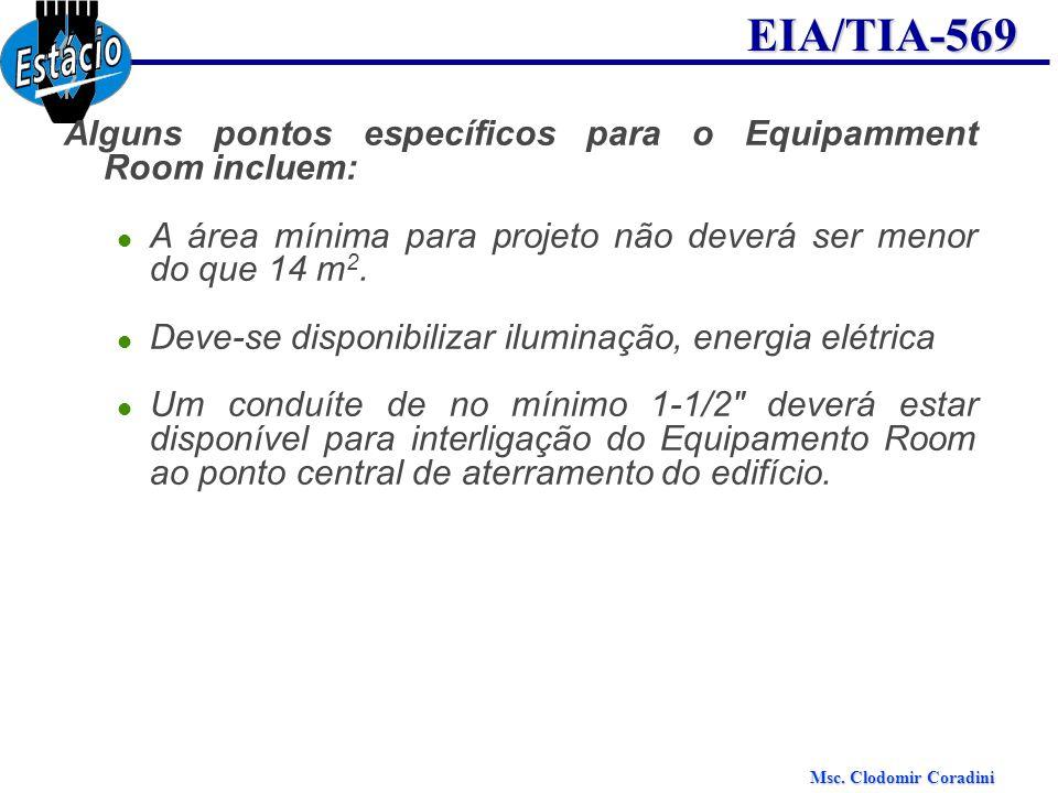 Msc. Clodomir Coradini EIA/TIA-569 Alguns pontos específicos para o Equipamment Room incluem: A área mínima para projeto não deverá ser menor do que 1