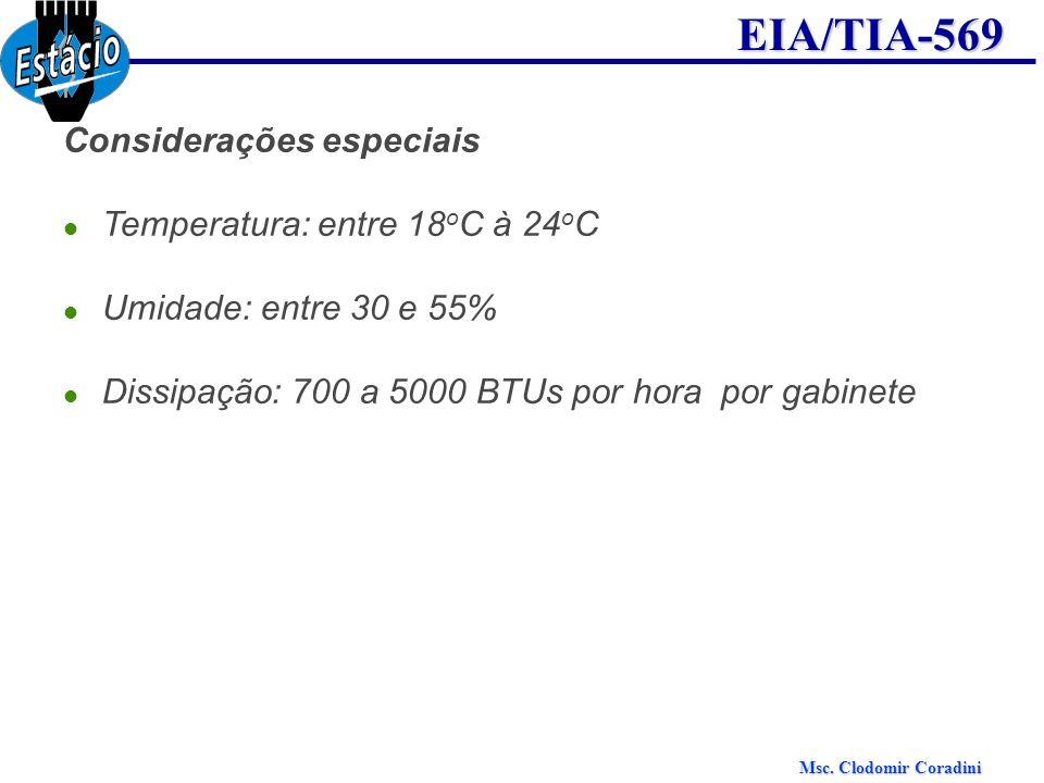 Msc. Clodomir Coradini EIA/TIA-569 Considerações especiais Temperatura: entre 18 o C à 24 o C Umidade: entre 30 e 55% Dissipação: 700 a 5000 BTUs por