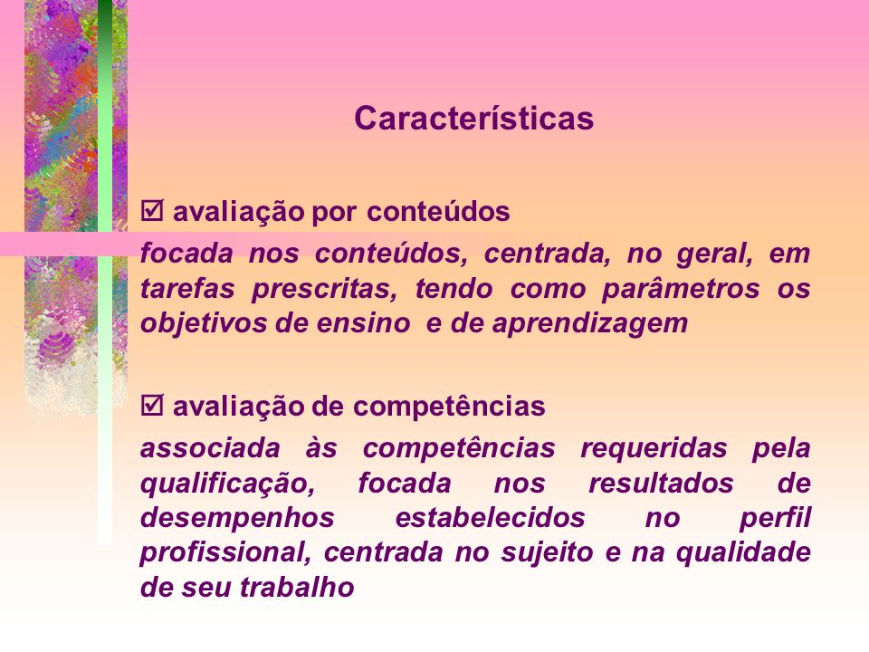Características avaliação por conteúdos focada nos conteúdos, centrada, no geral, em tarefas prescritas, tendo como parâmetros os objetivos de ensino e de aprendizagem avaliação de competências associada às competências requeridas pela qualificação, focada nos resultados de desempenhos estabelecidos no perfil profissional, centrada no sujeito e na qualidade de seu trabalho
