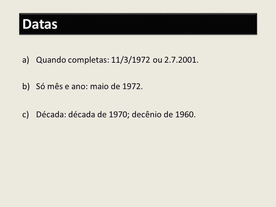 a)Quando completas: 11/3/1972 ou 2.7.2001. Datas b)Só mês e ano: maio de 1972. c)Década: década de 1970; decênio de 1960.