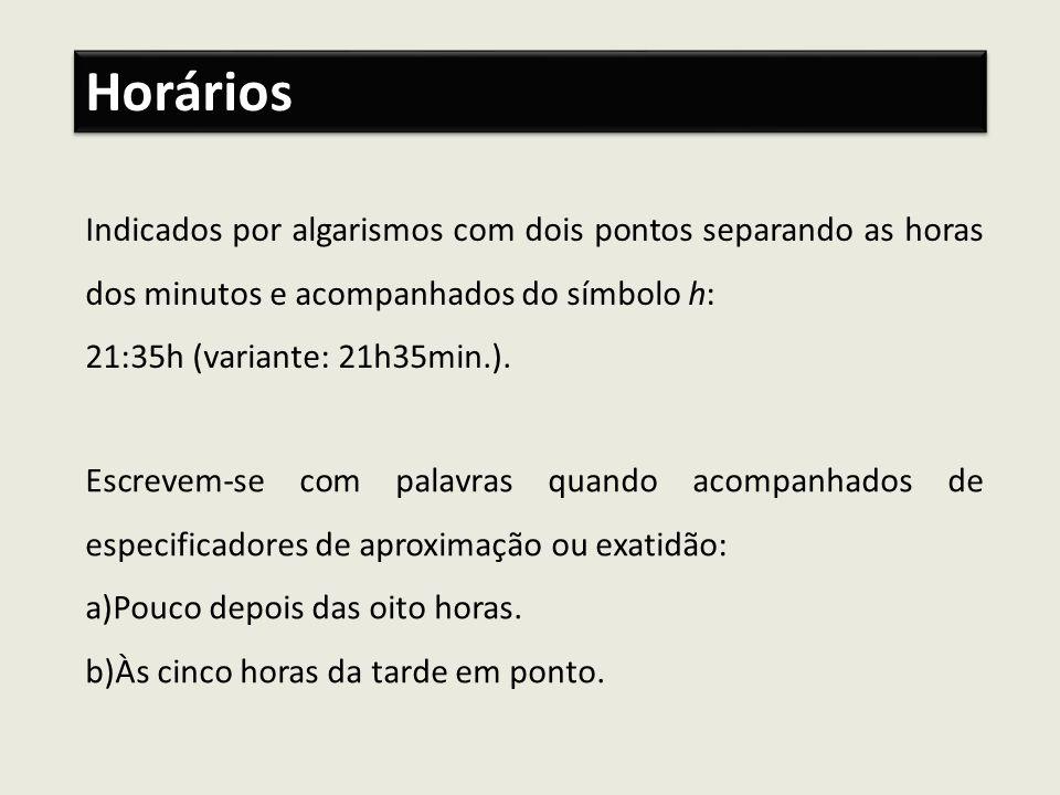 Indicados por algarismos com dois pontos separando as horas dos minutos e acompanhados do símbolo h: 21:35h (variante: 21h35min.). Horários Escrevem-s