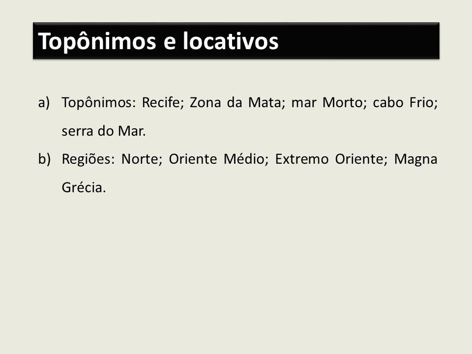 a)Topônimos: Recife; Zona da Mata; mar Morto; cabo Frio; serra do Mar. b)Regiões: Norte; Oriente Médio; Extremo Oriente; Magna Grécia. Topônimos e loc