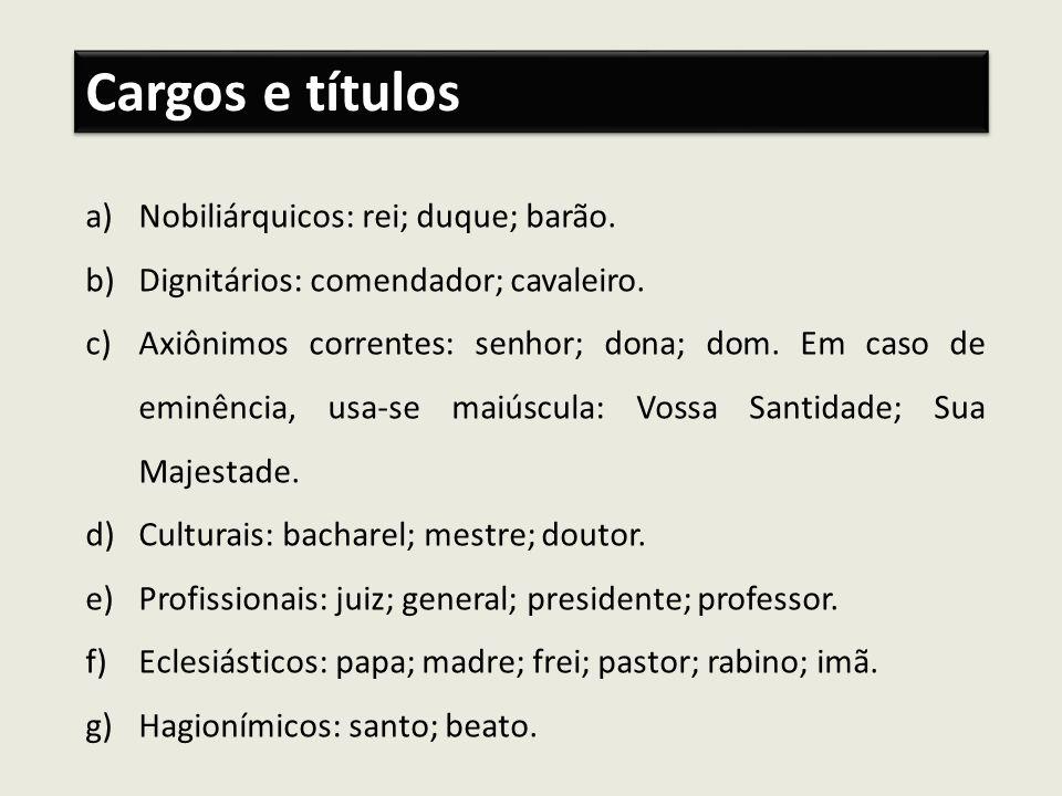 a)Nobiliárquicos: rei; duque; barão. b)Dignitários: comendador; cavaleiro. c)Axiônimos correntes: senhor; dona; dom. Em caso de eminência, usa-se maiú