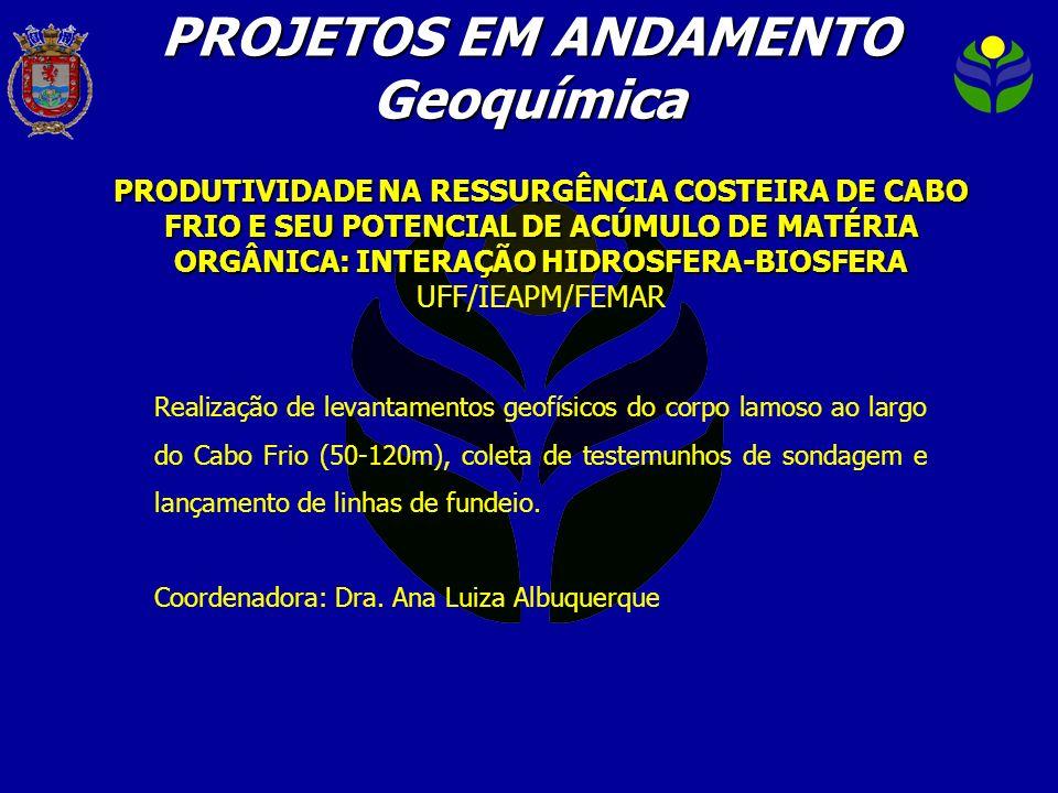 PROJETOS EM ANDAMENTO Geoquímica PRODUTIVIDADE NA RESSURGÊNCIA COSTEIRA DE CABO FRIO E SEU POTENCIAL DE ACÚMULO DE MATÉRIA ORGÂNICA: INTERAÇÃO HIDROSF