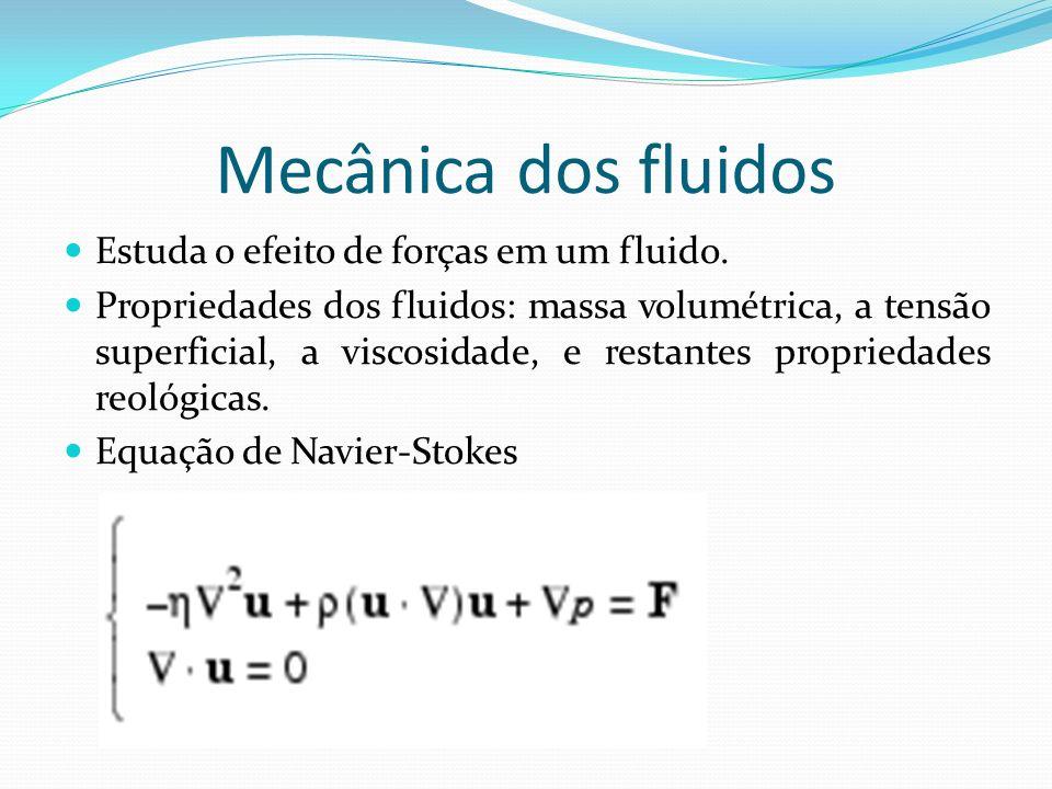 Mecânica dos fluidos Estuda o efeito de forças em um fluido. Propriedades dos fluidos: massa volumétrica, a tensão superficial, a viscosidade, e resta