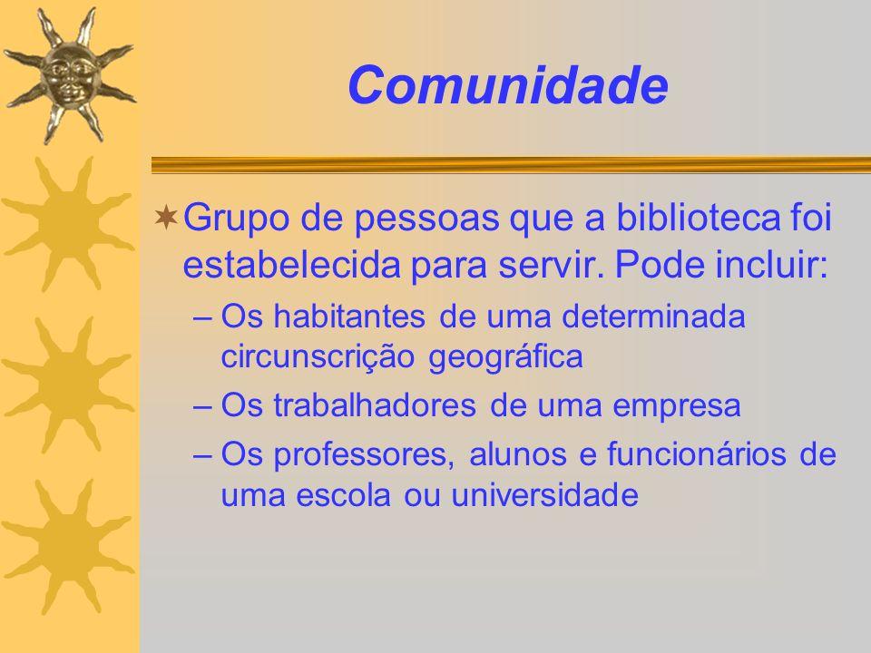 Comunidade Grupo de pessoas que a biblioteca foi estabelecida para servir. Pode incluir: –Os habitantes de uma determinada circunscrição geográfica –O