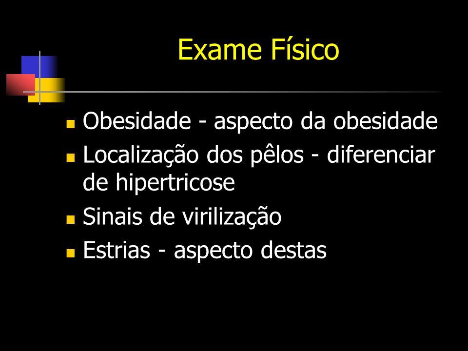 Exame Físico Obesidade - aspecto da obesidade Localização dos pêlos - diferenciar de hipertricose Sinais de virilização Estrias - aspecto destas