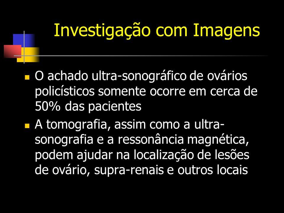 Investigação com Imagens O achado ultra-sonográfico de ovários policísticos somente ocorre em cerca de 50% das pacientes A tomografia, assim como a ultra- sonografia e a ressonância magnética, podem ajudar na localização de lesões de ovário, supra-renais e outros locais