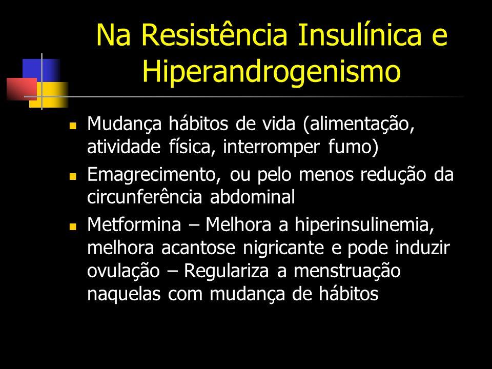 Na Resistência Insulínica e Hiperandrogenismo Mudança hábitos de vida (alimentação, atividade física, interromper fumo) Emagrecimento, ou pelo menos redução da circunferência abdominal Metformina – Melhora a hiperinsulinemia, melhora acantose nigricante e pode induzir ovulação – Regulariza a menstruação naquelas com mudança de hábitos