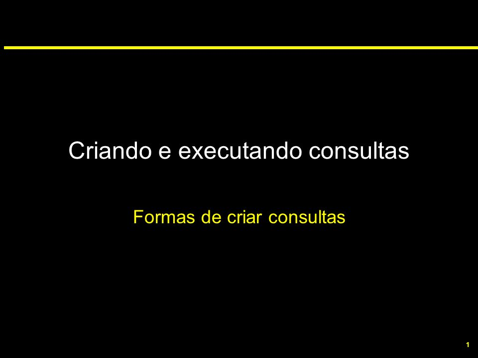 1 Criando e executando consultas Formas de criar consultas