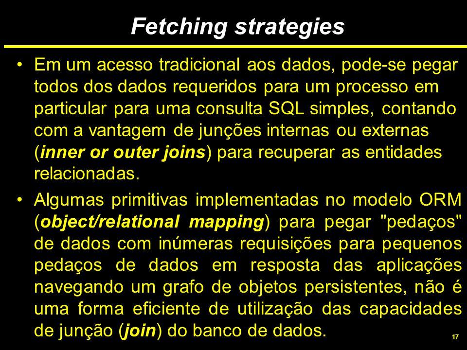17 Fetching strategies Em um acesso tradicional aos dados, pode-se pegar todos dos dados requeridos para um processo em particular para uma consulta S