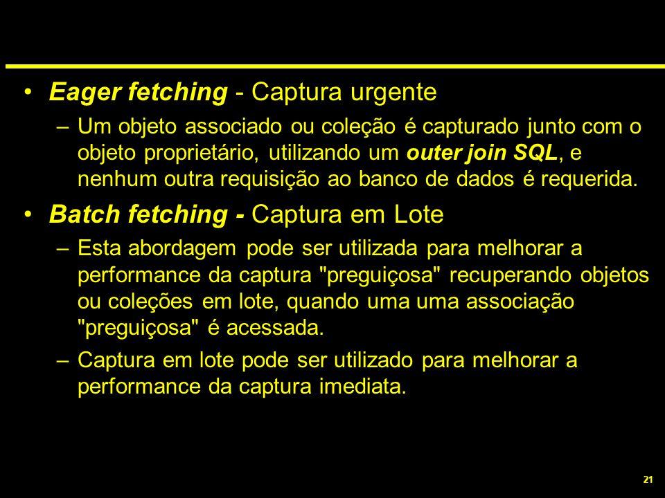 21 Eager fetching - Captura urgente –Um objeto associado ou coleção é capturado junto com o objeto proprietário, utilizando um outer join SQL, e nenhu