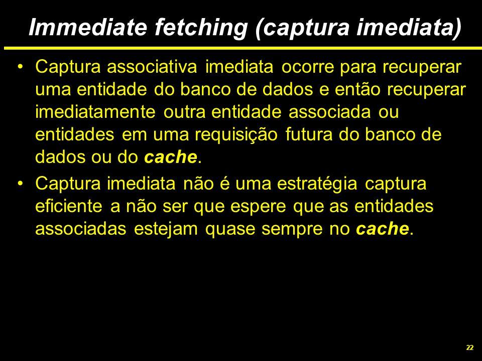 22 Immediate fetching (captura imediata) Captura associativa imediata ocorre para recuperar uma entidade do banco de dados e então recuperar imediatam