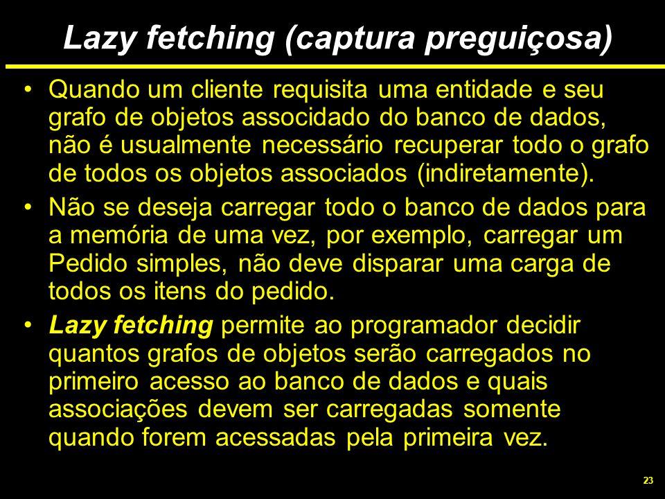 23 Lazy fetching (captura preguiçosa) Quando um cliente requisita uma entidade e seu grafo de objetos associdado do banco de dados, não é usualmente n