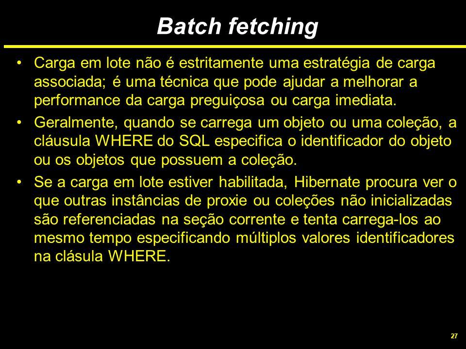 27 Batch fetching Carga em lote não é estritamente uma estratégia de carga associada; é uma técnica que pode ajudar a melhorar a performance da carga