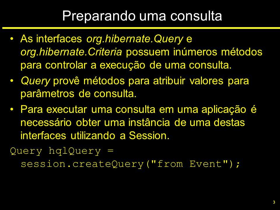 3 Preparando uma consulta As interfaces org.hibernate.Query e org.hibernate.Criteria possuem inúmeros métodos para controlar a execução de uma consult