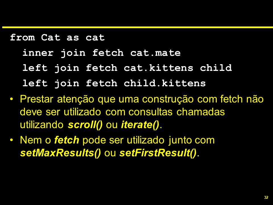 32 from Cat as cat inner join fetch cat.mate left join fetch cat.kittens child left join fetch child.kittens Prestar atenção que uma construção com fe