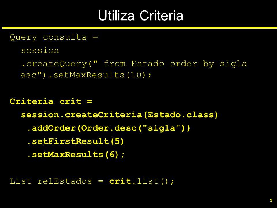 10 Consulta com parâmetro String consultaString = from Estado uf where uf.sigla = :pesquisa ; String ufString = PR ; Query consulta = session.createQuery(consultaString).setString ( pesquisa , ufString);