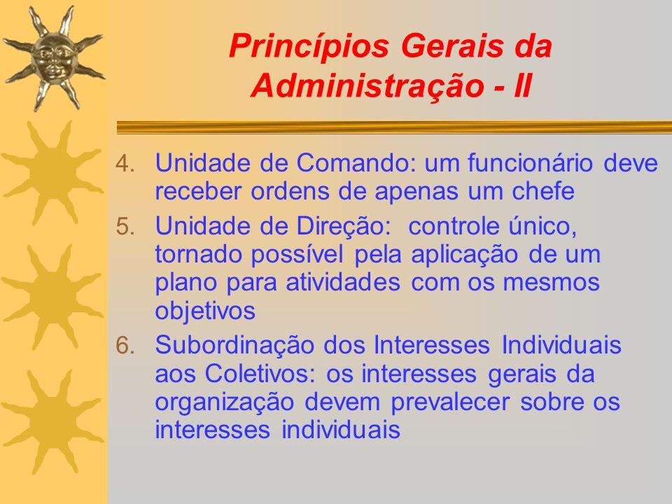 Princípios Gerais da Administração - II 4. Unidade de Comando: um funcionário deve receber ordens de apenas um chefe 5. Unidade de Direção: controle ú