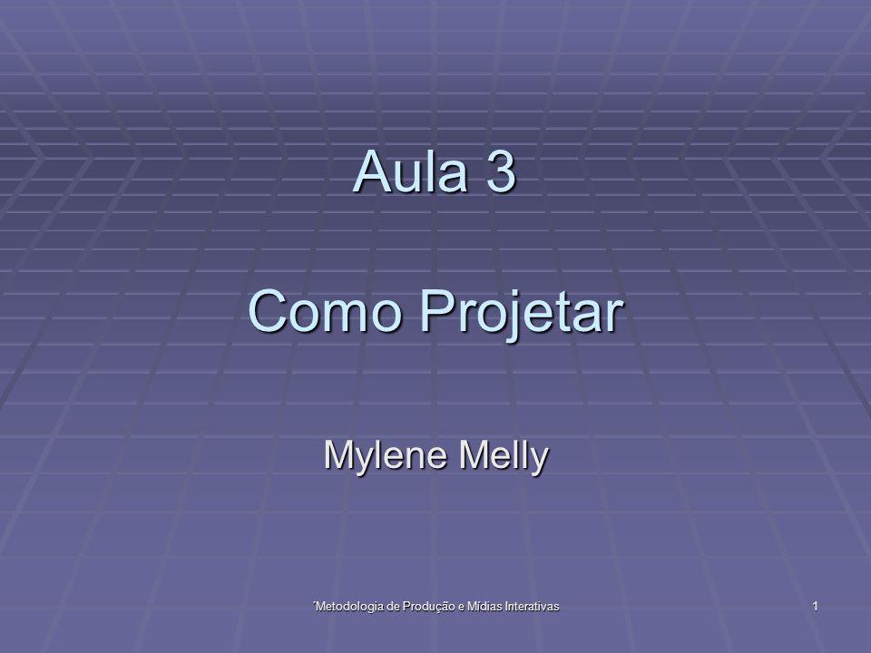´Metodologia de Produção e Mídias Interativas 1 Aula 3 Como Projetar Mylene Melly
