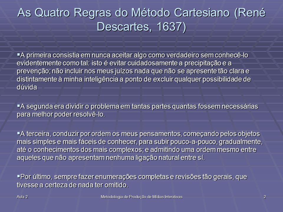 Aula 2Metodologia de Produção de Mídias Interativas2 As Quatro Regras do Método Cartesiano (René Descartes, 1637) A primeira consistia em nunca aceita