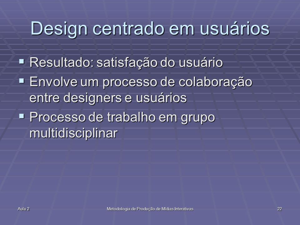 Aula 2Metodologia de Produção de Mídias Interativas22 Design centrado em usuários Resultado: satisfação do usuário Resultado: satisfação do usuário En