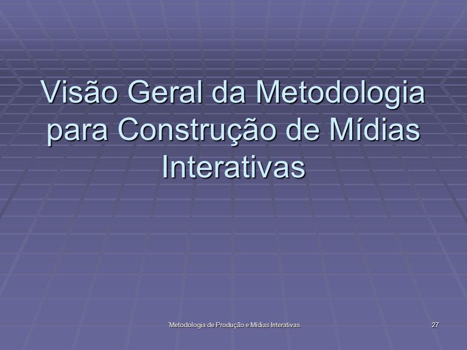 ´Metodologia de Produção e Mídias Interativas 27 Visão Geral da Metodologia para Construção de Mídias Interativas