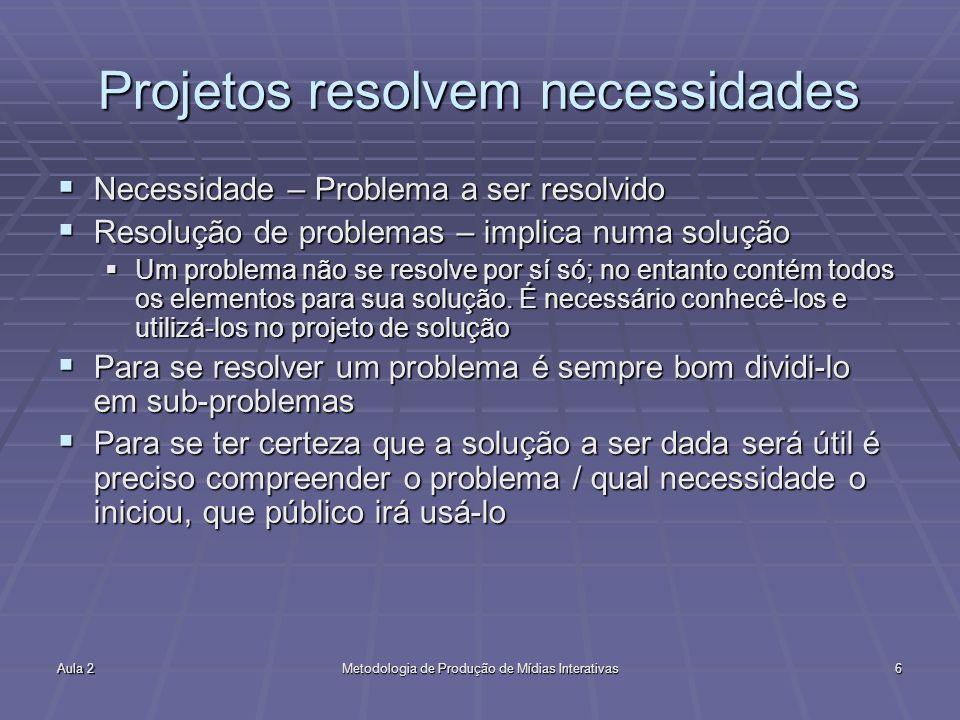 Aula 2Metodologia de Produção de Mídias Interativas6 Projetos resolvem necessidades Necessidade – Problema a ser resolvido Necessidade – Problema a se
