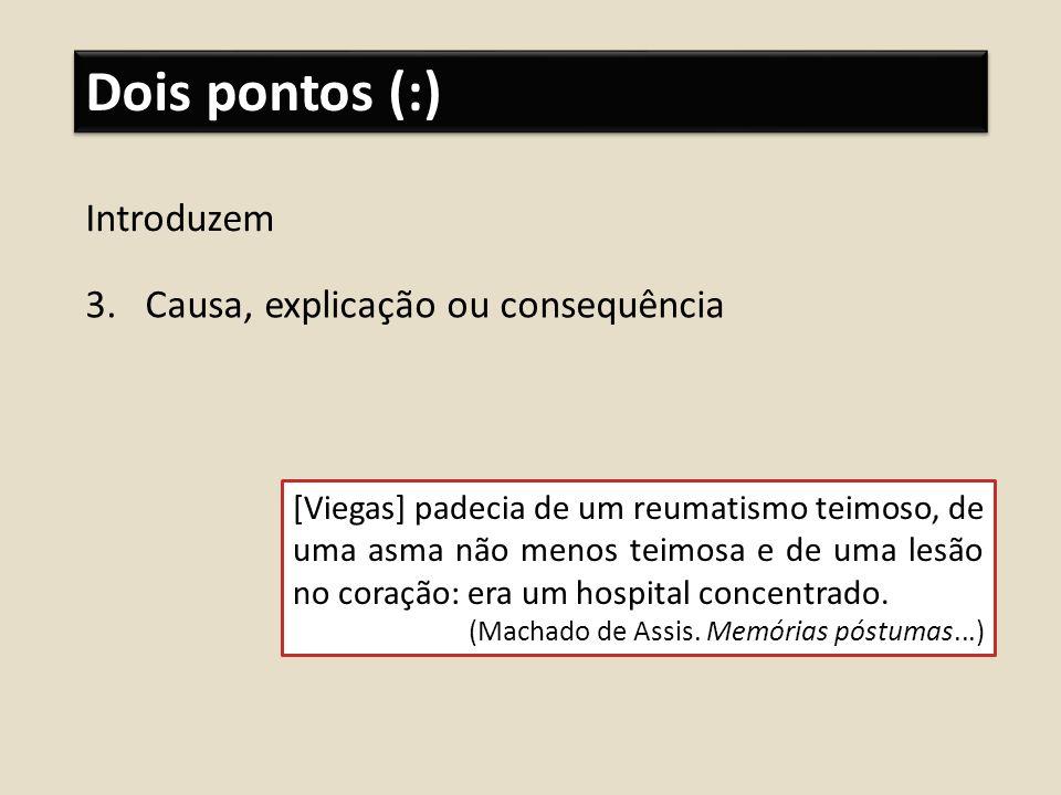Dois pontos (:) Introduzem 3.Causa, explicação ou consequência [Viegas] padecia de um reumatismo teimoso, de uma asma não menos teimosa e de uma lesão