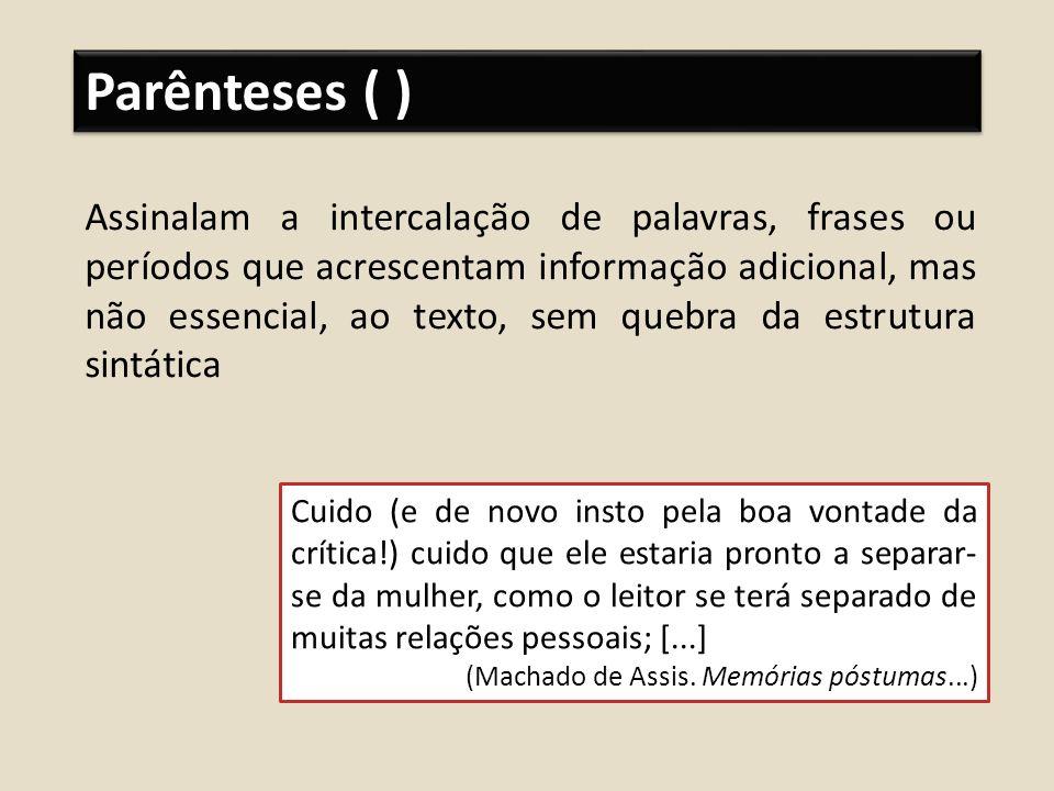 Parênteses ( ) Assinalam a intercalação de palavras, frases ou períodos que acrescentam informação adicional, mas não essencial, ao texto, sem quebra