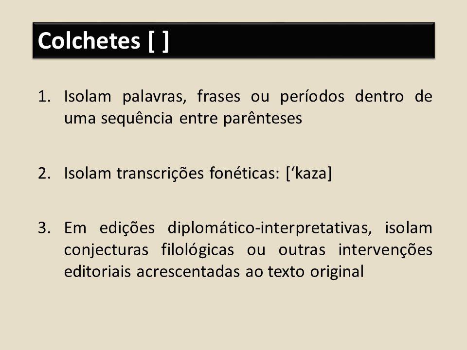 Colchetes [ ] 1.Isolam palavras, frases ou períodos dentro de uma sequência entre parênteses 2.Isolam transcrições fonéticas: [kaza] 3.Em edições dipl