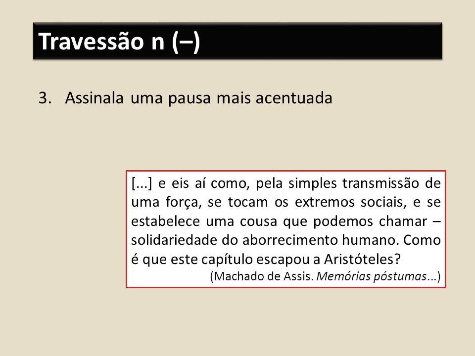 Travessão n (–) 3.Assinala uma pausa mais acentuada [...] e eis aí como, pela simples transmissão de uma força, se tocam os extremos sociais, e se est