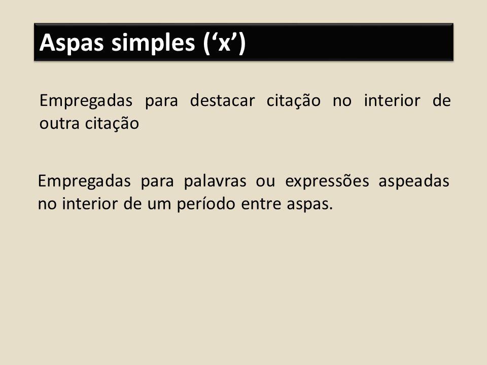 Aspas simples (x) Empregadas para destacar citação no interior de outra citação Empregadas para palavras ou expressões aspeadas no interior de um perí
