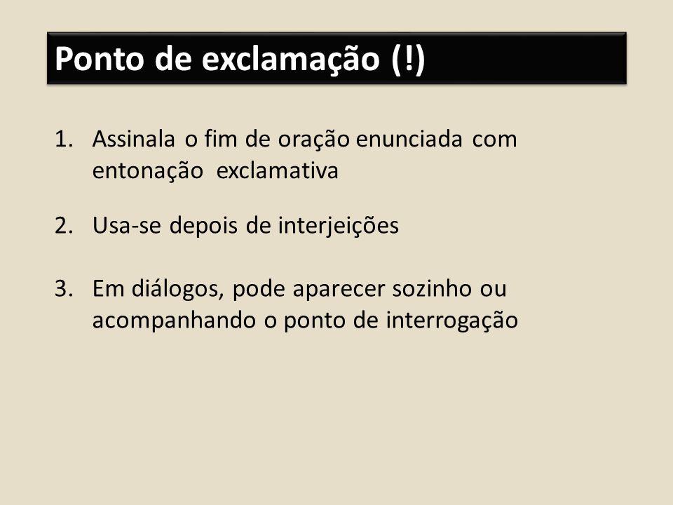 Ponto de exclamação (!) 1.Assinala o fim de oração enunciada com entonação exclamativa 2.Usa-se depois de interjeições 3.Em diálogos, pode aparecer so