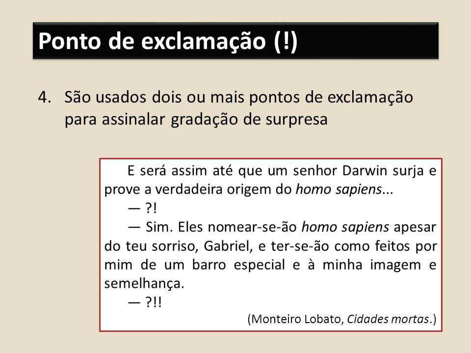 Ponto de exclamação (!) 4.São usados dois ou mais pontos de exclamação para assinalar gradação de surpresa E será assim até que um senhor Darwin surja