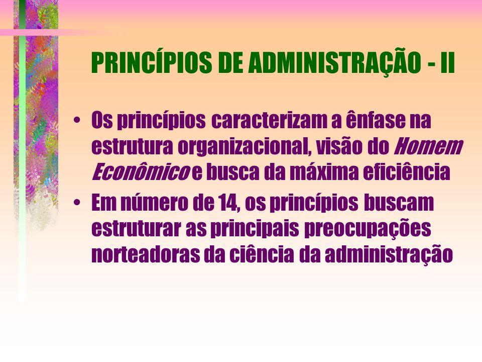 PRINCÍPIOS DE ADMINISTRAÇÃO - II Os princípios caracterizam a ênfase na estrutura organizacional, visão do Homem Econômico e busca da máxima eficiênci