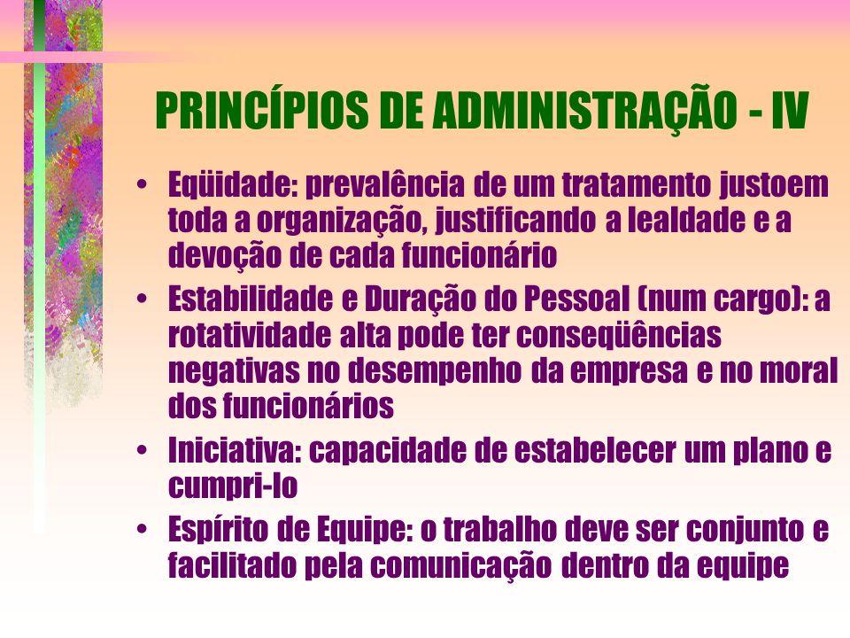 PRINCÍPIOS DE ADMINISTRAÇÃO - IV Eqüidade: prevalência de um tratamento justoem toda a organização, justificando a lealdade e a devoção de cada funcio