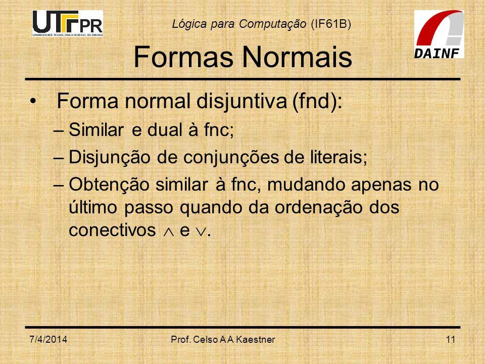 Lógica para Computação (IF61B) Formas Normais Forma normal disjuntiva (fnd): –Similar e dual à fnc; –Disjunção de conjunções de literais; –Obtenção si