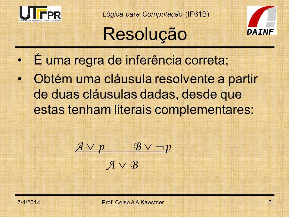 Lógica para Computação (IF61B) Resolução É uma regra de inferência correta; Obtém uma cláusula resolvente a partir de duas cláusulas dadas, desde que
