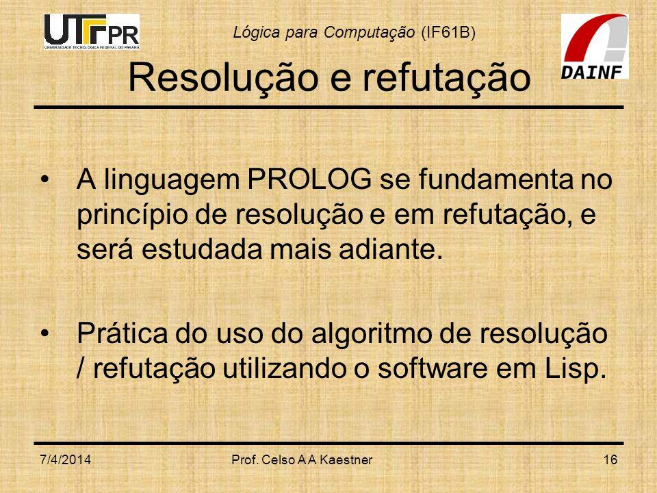 Lógica para Computação (IF61B) Resolução e refutação A linguagem PROLOG se fundamenta no princípio de resolução e em refutação, e será estudada mais a
