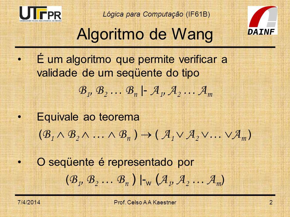 Lógica para Computação (IF61B) 7/4/2014Prof. Celso A A Kaestner2 Algoritmo de Wang É um algoritmo que permite verificar a validade de um seqüente do t