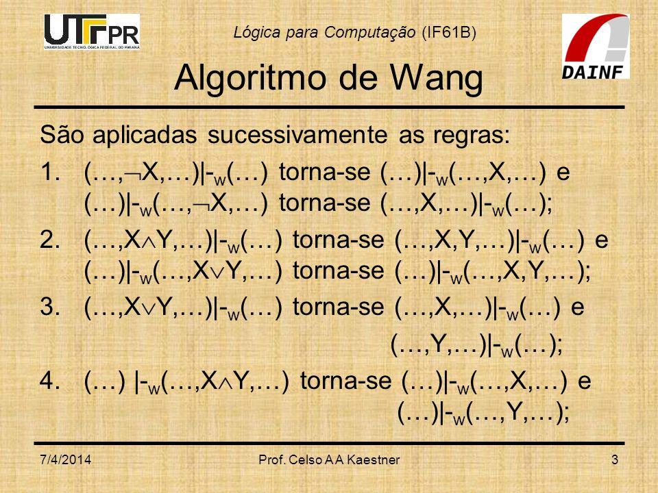 Lógica para Computação (IF61B) 7/4/2014Prof. Celso A A Kaestner3 Algoritmo de Wang São aplicadas sucessivamente as regras: 1.(…, X,…)|- w (…) torna-se