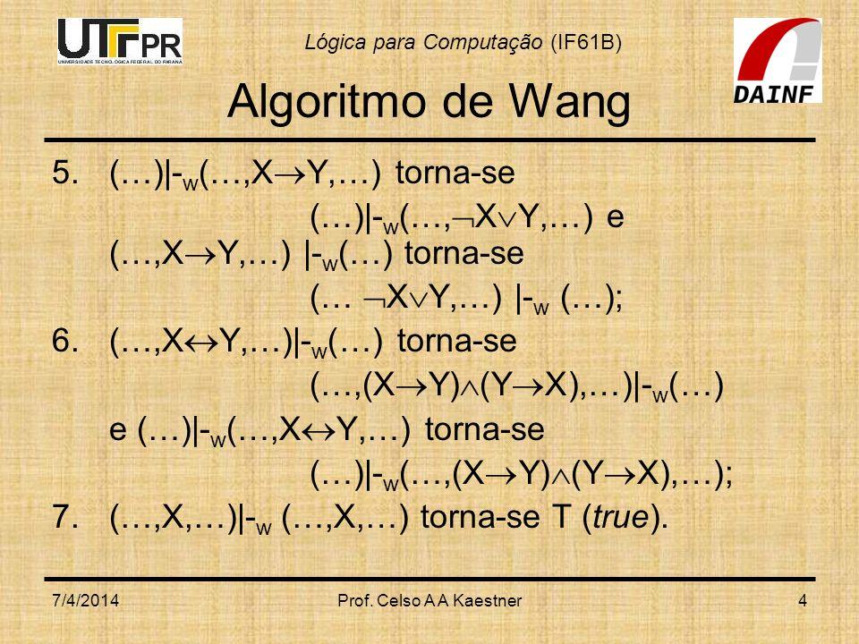Lógica para Computação (IF61B) 7/4/2014Prof. Celso A A Kaestner4 Algoritmo de Wang 5.(…)|- w (…,X Y,…) torna-se (…)|- w (…, X Y,…) e (…,X Y,…) |- w (…
