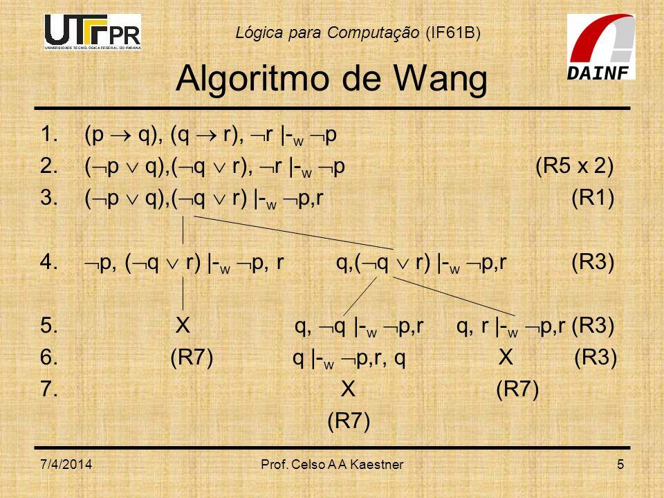 Lógica para Computação (IF61B) 7/4/2014Prof. Celso A A Kaestner5 Algoritmo de Wang 1.(p q), (q r), r |- w p 2.( p q),( q r), r |- w p (R5 x 2) 3.( p q