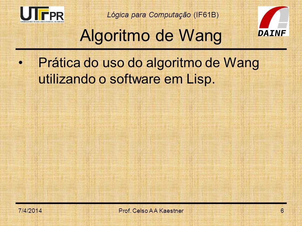 Lógica para Computação (IF61B) 7/4/2014Prof. Celso A A Kaestner6 Algoritmo de Wang Prática do uso do algoritmo de Wang utilizando o software em Lisp.
