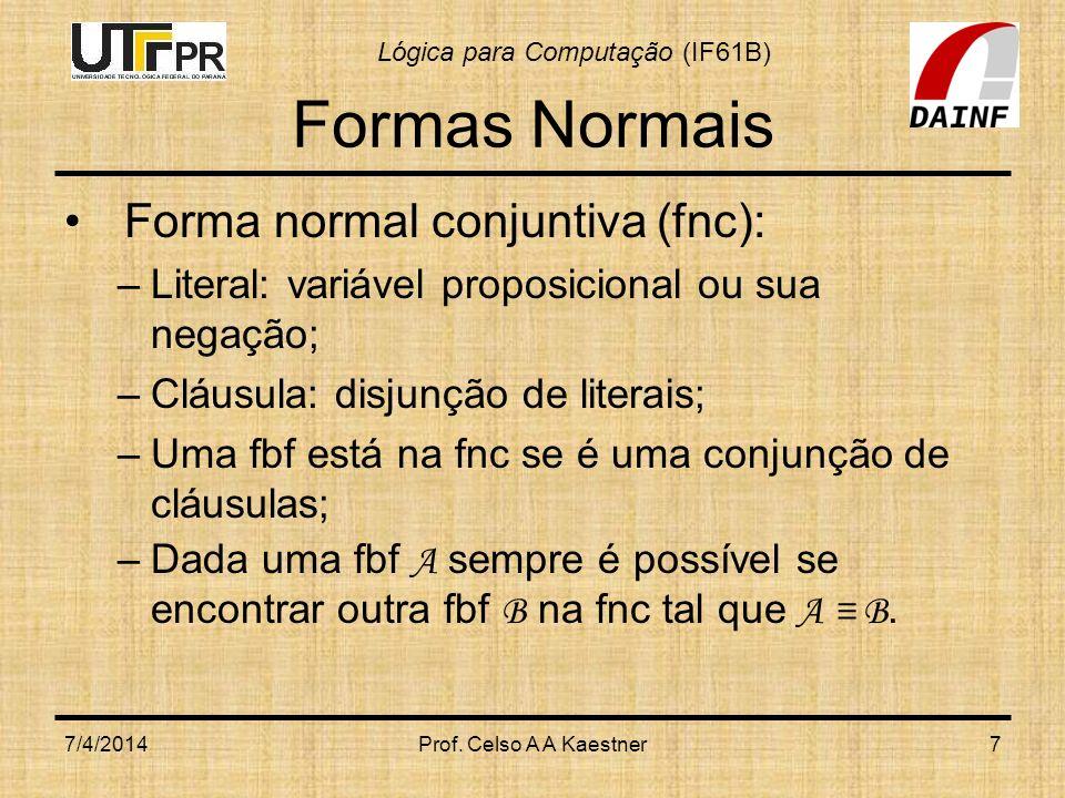 Lógica para Computação (IF61B) Formas Normais Forma normal conjuntiva (fnc): –Literal: variável proposicional ou sua negação; –Cláusula: disjunção de