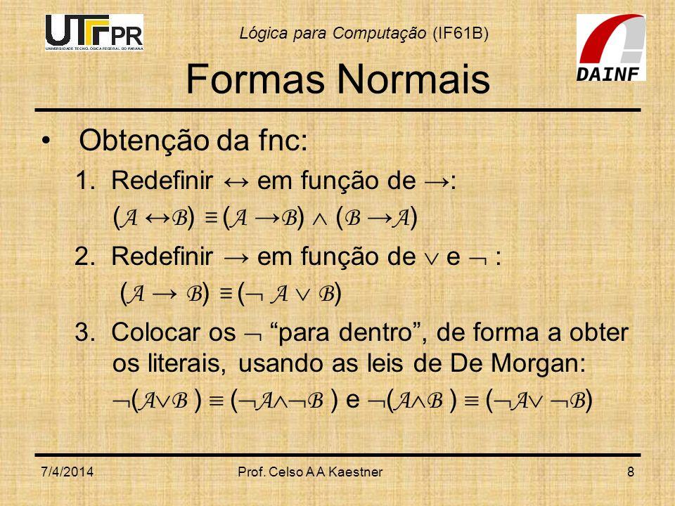 Lógica para Computação (IF61B) Formas Normais Obtenção da fnc: 1. Redefinir em função de : ( A B ) ( A B ) ( B A ) 2. Redefinir em função de e : ( A B