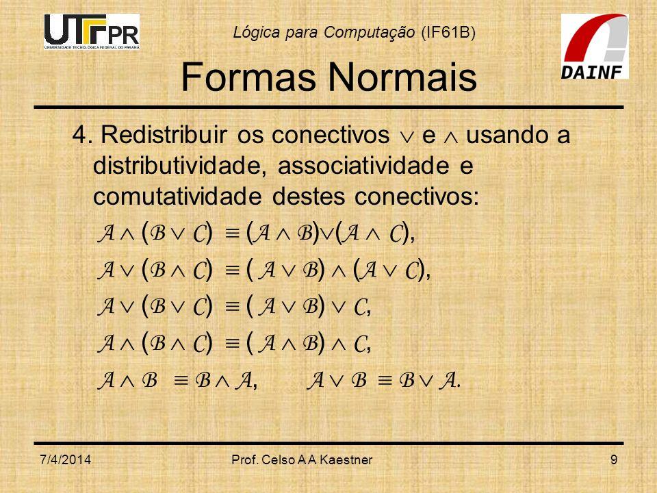 Lógica para Computação (IF61B) Formas Normais 4. Redistribuir os conectivos e usando a distributividade, associatividade e comutatividade destes conec